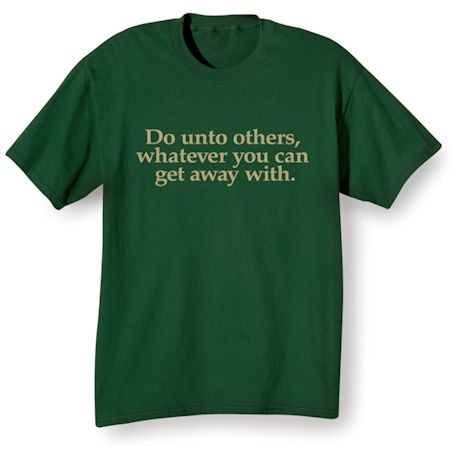 Do Unto Others, Whatever You Can Get Away With Shirts