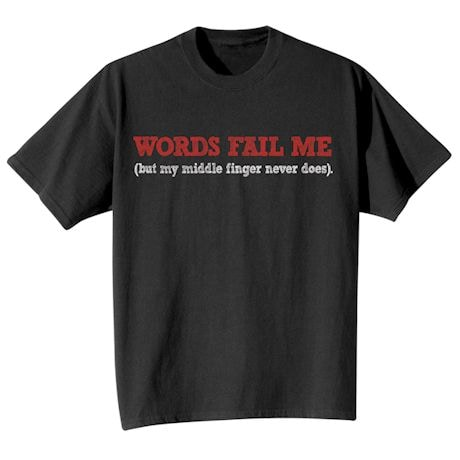 Words Fail Me (But My Middle Finger Never Does) T-Shirts