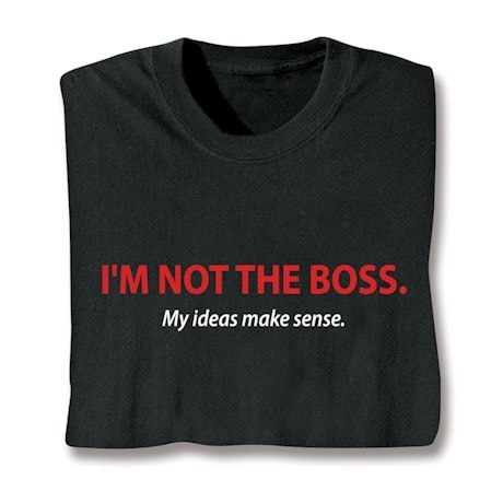I'm Not The Boss. My Ideas Make Sense Shirts