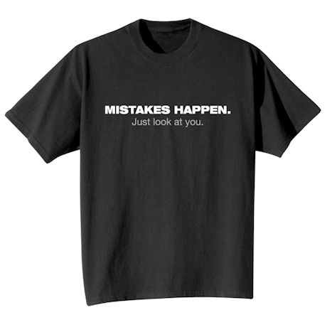 Mistakes Happen. Just Look At You Shirt