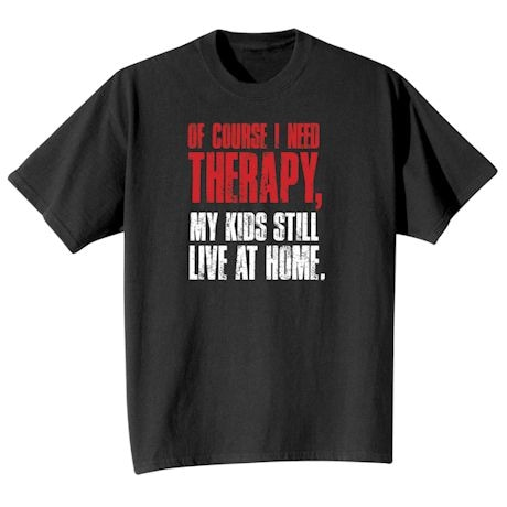Of Course I Need Therapy, My Kids Still Live At Home. Shirt
