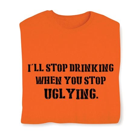 I'll Stop Drinking When You Stop Uglying. T-Shirt