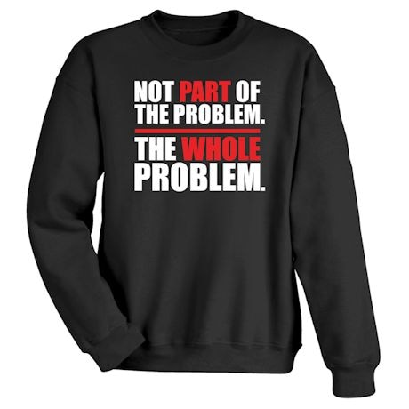 Not Part Of The Problem. The Whole Problem. Shirt