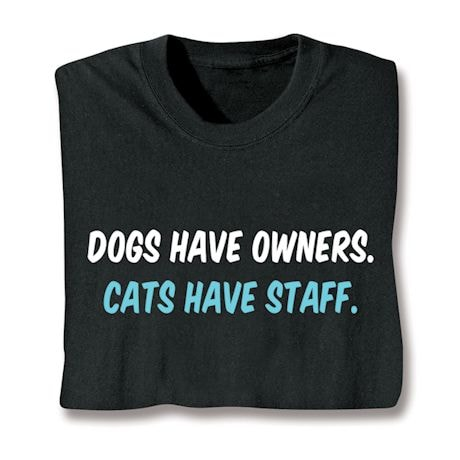Dogs Have Owners. Cats Have Staff. Shirt