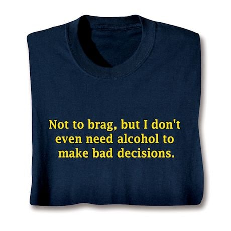 Not To Brag, But I Don't Even Need Alcohol To Make Bad Decisions. Shirt