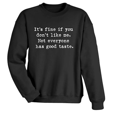 It's Fine If You Don't Like Me. Not Everyone Has Good Taste. Shirt