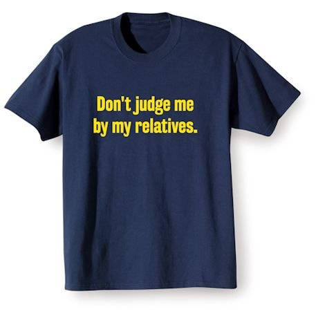 Don't Judge Me By My Relatives T-Shirt