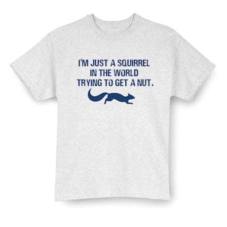 I'm Just A Squirrel In The World Trying To Get A Nut Shirt