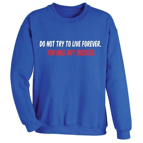 Do Not Try To Live Forever. You Will Not Succeed T-Shirt