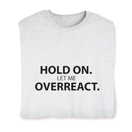Hold On. Let Me Overreact. T-Shirt