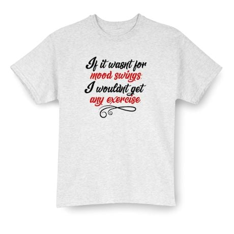 If It Wasn't For Mood Swings.  I Wouldn't Get Any Exercise. Shirt