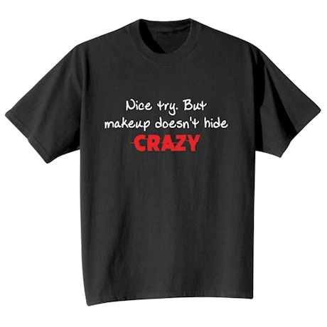 Nice Try. But Makeup Doesn't Hide Crazy. T-Shirt