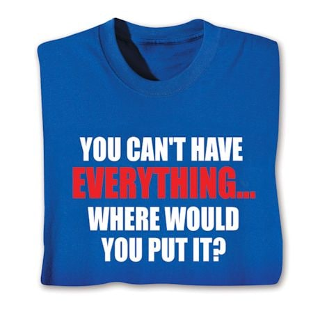 You Can't Have Everything… Where Would You Put It? Shirts