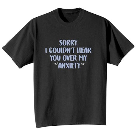"""Sorry. I Couldn't Hear You Over My """"Anxiety."""" Shirt"""