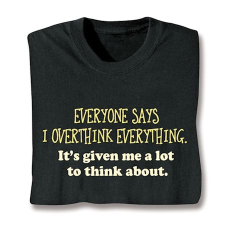 Everyone Says I Overthink Everything. It's Given Me A Lot To Think About Shirt