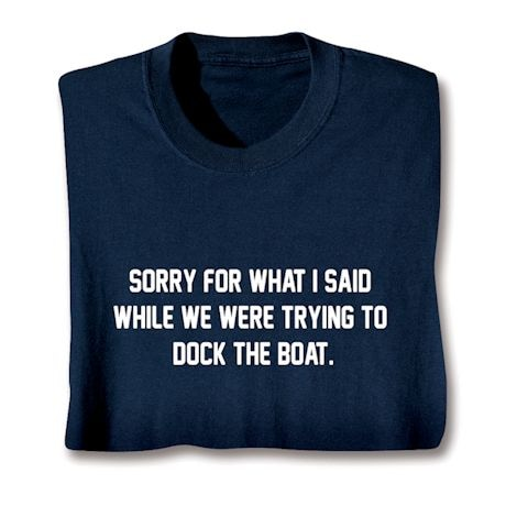 Sorry For What I Said While We Were Trying To Dock The Boat Shirt