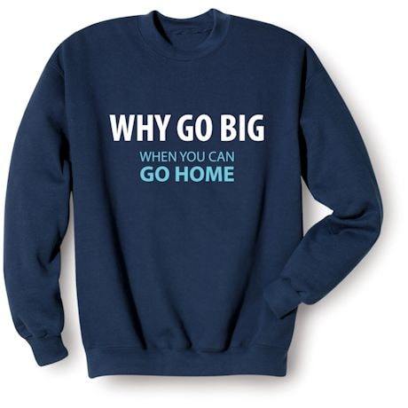 Why Go Big When You Can Go Home T-Shirts