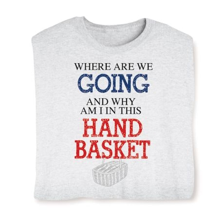 Where Are We Going And Why Am I In This Hand Basket Shirts