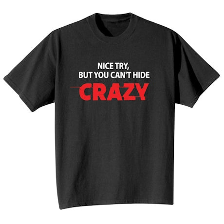 Nice Try, But You Can't Hide Crazy Shirts