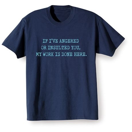 If I've Angered Or Insulted You, My Work Is Done Here T-Shirts