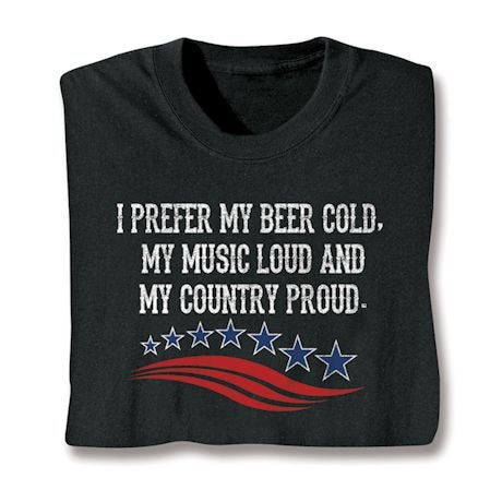 I Prefer My Beer Cold. My Music Loud And My Country Proud. Shirts
