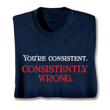 You're Consistent. Consistently Wrong. Shirts