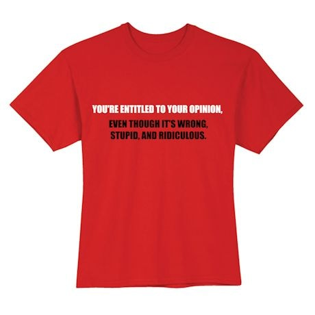 You're Entitled To Your Opinion. Eve Though It's Wrong, Stupid, And Ridiculous. Shirts