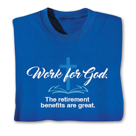 Work for God. The retirement benefits are great. Shirts
