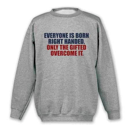 Everyone Is Born Right Handed, Only The Gifted Overcome It. Shirts