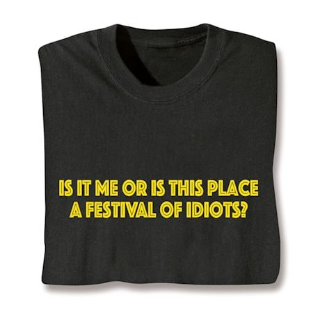 Is It Me Or Is This Place A Festival Of Idiots? Shirts