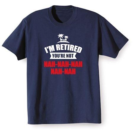 I'm Retired You're Not Nah-Nah-Nah-Nah-Nah Shirts