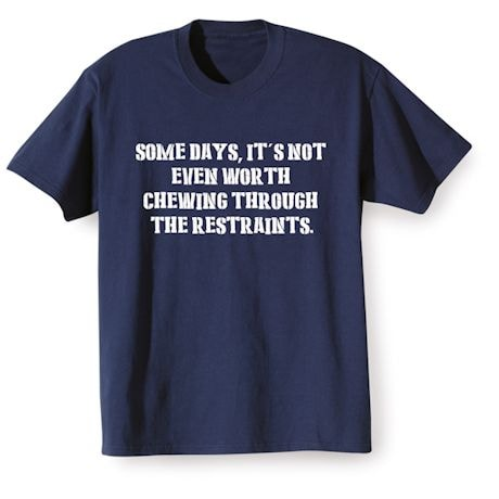 Somedays, It's Not Even Worth Chewing Through The Restraints Shirts