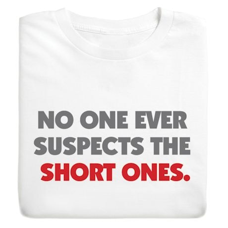 No One Ever Suspects The Short Ones. Shirts
