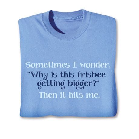 Sometimes I wonder. 'Why Is This Frisbee Getting Bigger?' Then It Hits Me. T-Shirts