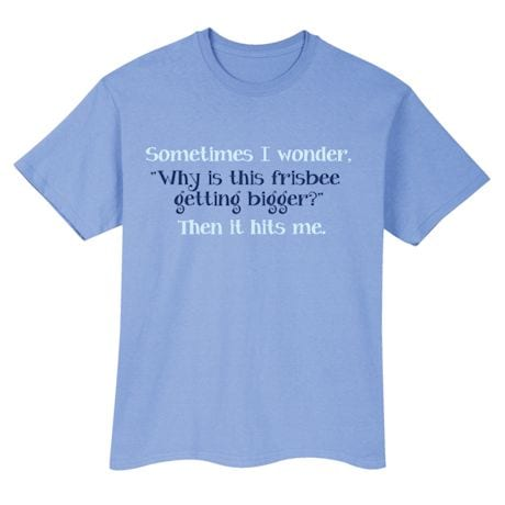 """Sometimes I wonder. """"Why Is This Frisbee Getting Bigger?"""" Then It Hits Me. T-Shirts"""