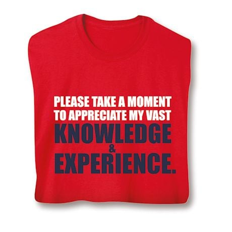Please Take A Moment To Appreciate My Vast Knowledge & Experience Shirts