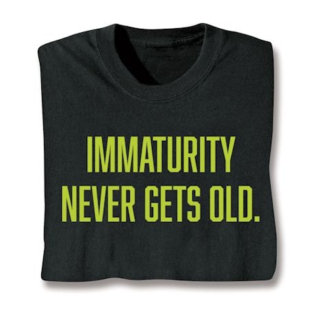 Immaturity Never Gets Old. T-Shirts