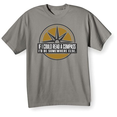 If I Could Read A Compass, I'd Be Somewhere Else. Shirts
