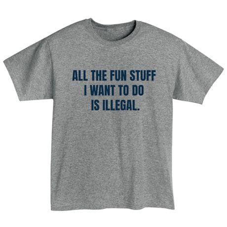 All The Fun Stuff I Want To Do Is Illegal. T-Shirts