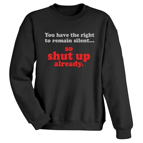 You Have The Right To Remain Silent… So Shut Up Already. T-Shirts