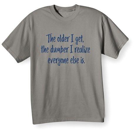 The Older I Get, The Dumber I Realize Everyone Else Is. Shirts