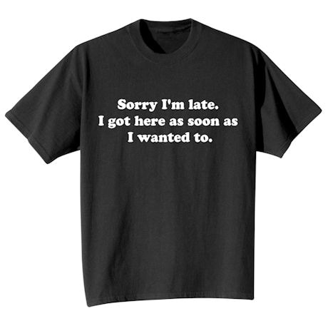 Sorry I'm Late. I Got Here As Soon As I Wanted To. T-Shirts