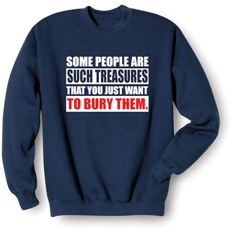 Some People Are Such Treasures That You Just Want To Bury Them. Shirts