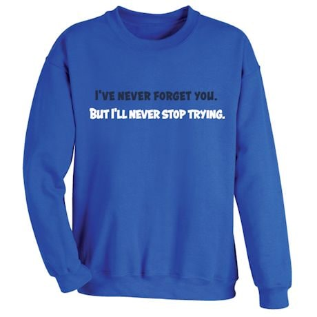 I've Never Forget You. But I'll Never Stop Trying. T-Shirts