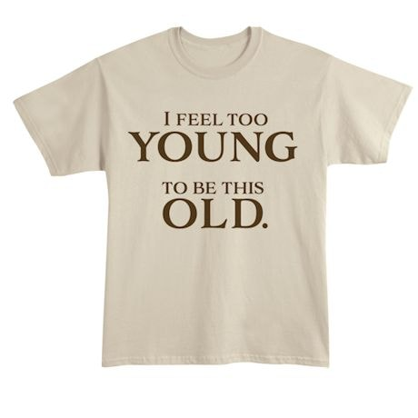 I Feel Too Young To Be This Old. T-Shirts