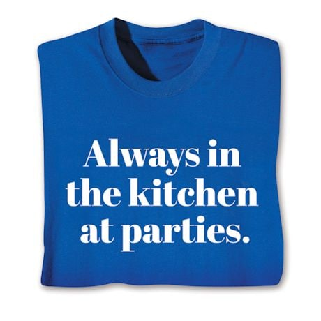 Always In The Kitchen At Parties T-Shirts