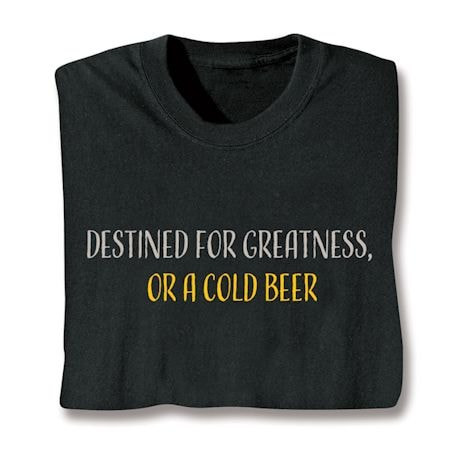 Destined For Greatness, Or A Cold Beer Shirts