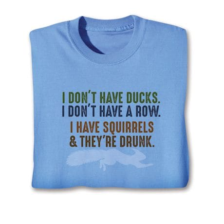 I Don't Have Ducks. I Don't Have A Row. I Have Squirrels & They're Drunk. T-Shirts