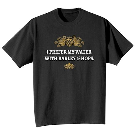 I Prefer My Water With Barley & Hops. T-Shirts