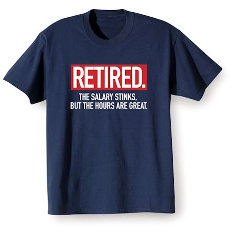 Retired. The Salary Stinks, But The Hours Are Great. Shirts